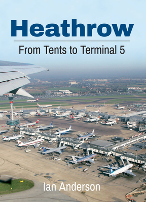 Heathrow: From Tents to Terminal 5 - Anderson, Ian