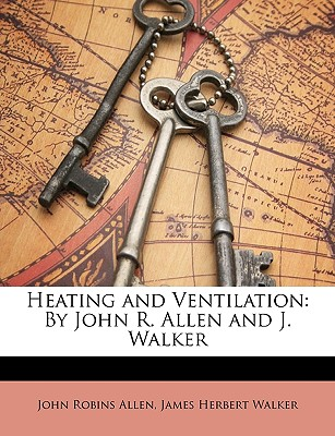 Heating and Ventilation: By John R. Allen and J. Walker - Allen, John Robins, and Walker, James Herbert
