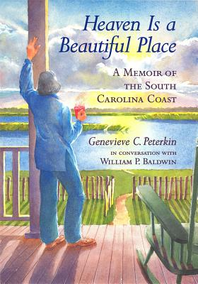Heaven Is a Beautiful Place: A Memoir of the South Carolina Coast in Conversation with William P. Baldwi - Peterkin, Genevieve C, and Baldwin, William P (Afterword by), and Brockington, Lee G (Foreword by)