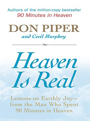 Heaven Is Real: Lessons on Earthly Joy -- From the Man Who Spent 90 Minutes in Heaven - Piper, Don, and Murphey, Cecil, Mr.