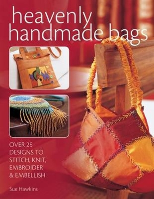 Heavenly Handmade Bags: Over 25 Designs to Stitch, Knit, Embroider & Embellish - Hawkins, Sue