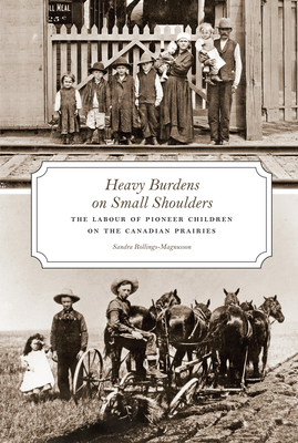 Heavy Burdens on Small Shoulders: The Labour of Pioneer Children on Th Canadian Prairies - Rollings-Magnusson, Sandra