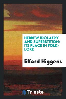 Hebrew Idolatry and Superstition: Its Place in Folk-Lore - Higgens, Elford