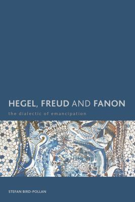 Hegel, Freud and Fanon: The Dialectic of Emancipation - Bird-Pollan, Stefan