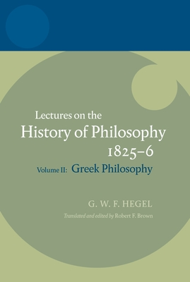 Hegel: Lectures on the History of Philosophy Volume II: Greek Philosophy - Hegel, Georg Wilhelm Friedrich, and Brown, Robert F (Editor)