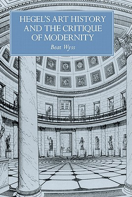 Hegel's Art History and the Critique of Modernity - Wyss, Beat, and Wyss, Bert, and Pellizzi, Francesco (Editor)