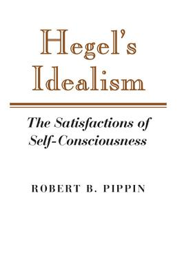 Hegel's Idealism: The Satisfactions of Self-Consciousness - Pippin, Robert B, and Robert B, Pippin