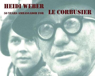 Heidi Weber: 50 Years Ambassador for Le Corbusier 1958-2008 - Weber, Heidi