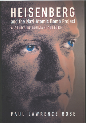 Heisenberg and the Nazi Atomic Bomb Project: A Study in German Culture - Rose, Paul Lawrence, Professor