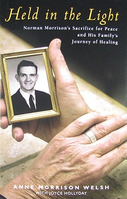 Held in the Light: Norman Morrison's Sacrifice for Peace and His Family's Journey of Healing - Welsh, Anne Morrison, and Hollyday, Joyce