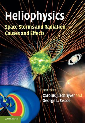 Heliophysics: Space Storms and Radiation: Causes and Effects - Schrijver, Carolus J. (Editor), and Siscoe, George L. (Editor)