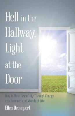 Hell in the Hallway, Light at the Door: How to Move Gracefully Through Change Into Renewed and Abundant Life - Debenport, Ellen