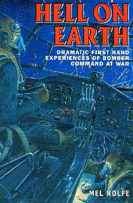 Hell on Earth: Dramatic First Hand Experiences of Bomber Command at War - Rolfe, Mel