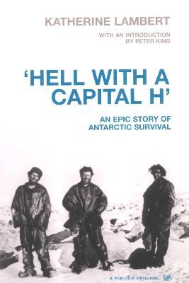 'Hell with a Capital H': An Epic Story of Antarctic Survival - King, Peter, M.a, and Lambert, Katharine