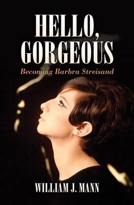 Hello Gorgeous: Becoming Barbra Streisand - Mann, William J.