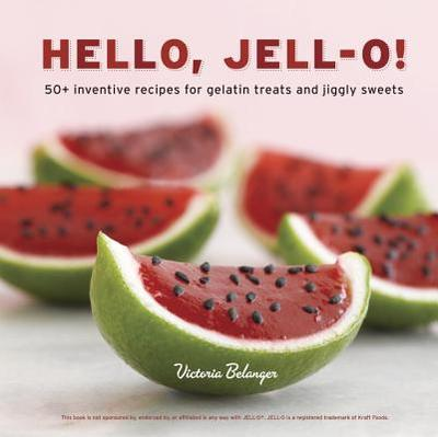 Hello, Jell-O!: 50+ Inventive Recipes for Gelatin Treats and Jiggly Sweets - Belanger, Victoria