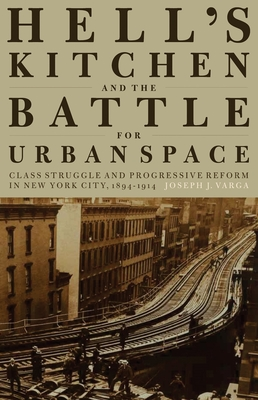 Hell's Kitchen and the Battle for Urban Space: Class Struggle and Progressive Reform in New York City, 1894-1914 - Varga, Joseph J.