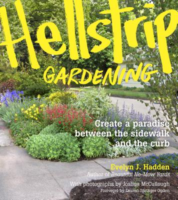 Hellstrip Gardening: Create a Paradise Between the Sidewalk and the Curb - Hadden, Evelyn, and McCullough, Joshua (Photographer)
