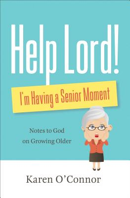 Help, Lord! I'm Having a Senior Moment: Notes to God on Growing Older - O'Connor, Karen