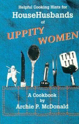 Helpful Cooking Hints for Househusbands of Uppity Women: A Cookbook - McDonald, Archie P, Dr.