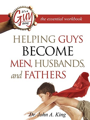 Helping Guys Become Men, Husbands, and Fathers Workbook - King, John A, Jr.