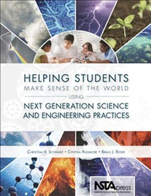 Helping Students Make Sense of the World Using Next Generation Science and Engineering Practices - Schwarz, Christina, and Passmore, Cindy, and Reiser, Brian J