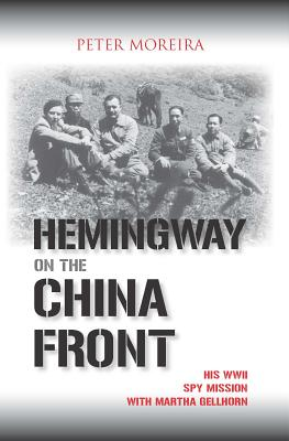 Hemingway on the China Front: His WWII Spy Mission with Martha Gellhorn - Moreira, Peter