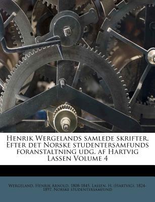 Henrik Wergelands Samlede Skrifter. Efter Det Norske Studentersamfunds Foranstaltning Udg. AF Hartvig Lassen Volume 4 - Studentersamfund, Norske, and Wergeland, Henrik Arnold 1808 (Creator), and Lassen, H (Hartvig) 1824-1897 (Creator)