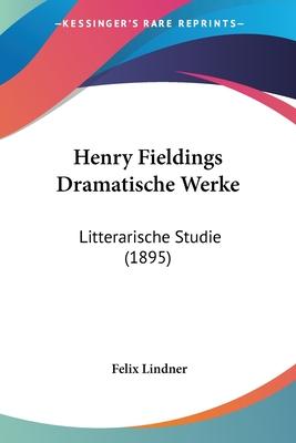 Henry Fieldings Dramatische Werke: Litterarische Studie (1895) - Lindner, Felix