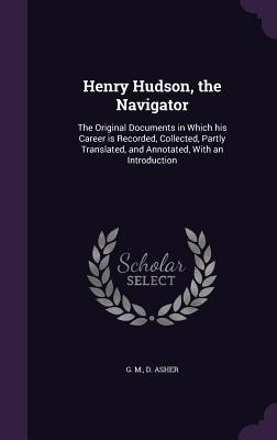 Henry Hudson, the Navigator: The Original Documents in Which His Career Is Recorded, Collected, Partly Translated, and Annotated, with an Introduction - Asher, G M D