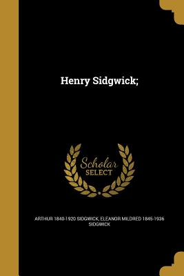 Henry Sidgwick; - Sidgwick, Arthur 1840-1920, and Sidgwick, Eleanor Mildred 1845-1936