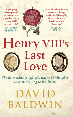 Henry VIII's Last Love: The Extraordinary Life of Katherine Willoughby, Lady-In-Waiting to the Tudors - Baldwin, David