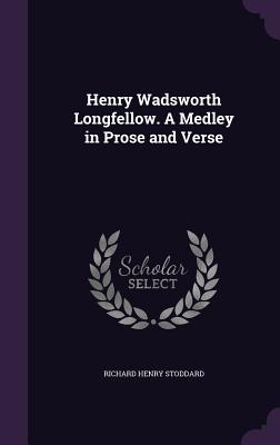 Henry Wadsworth Longfellow. a Medley in Prose and Verse - Stoddard, Richard Henry