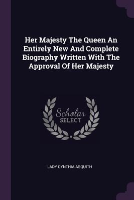 Her Majesty the Queen an Entirely New and Complete Biography Written with the Approval of Her Majesty - Asquith, Lady Cynthia