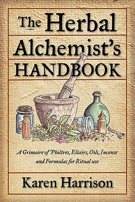 Herbal Alchemist's Handbook: A Grimoire of Philtres, Elixirs, Oils, Incense, and Formulas for Ritual Use - Harrison, Karen