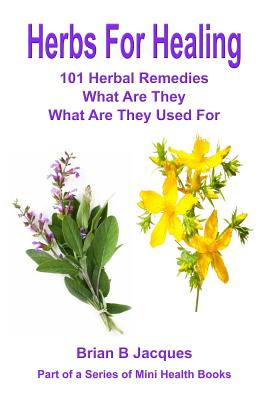 Herbs for Healing: 101 Herbal Remedies What Are They What Are They Used for - Jacques, Brian B