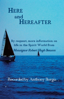 Here and Hereafter: By request, more information on life in the Spirit World from Monsignor Robert Hugh Benson - Borgia, Anthony