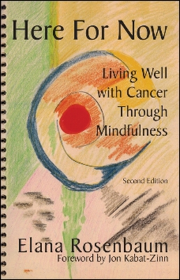 Here for Now: Living Well with Cancer Through Mindfulness - Rosenbaum, Elana, and Kabat-Zinn, Jon, PhD (Foreword by)