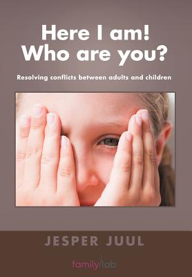 Here I Am! Who are You?: Resolving Conflicts Between Adults and Children - Juul, Jesper