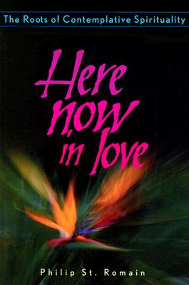 Here Now in Love: The Roots of Contemplative Spirituality - St Romain, Philip