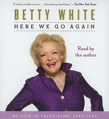 Here We Go Again: My Life in Television, 1949-1995 - White, Betty, and White, Betty (Read by)