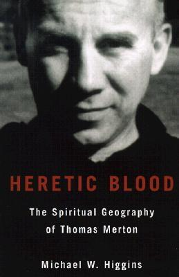 Heretic Blood: The Spiritual Geography of Thomas Merton - Higgins, Michael W
