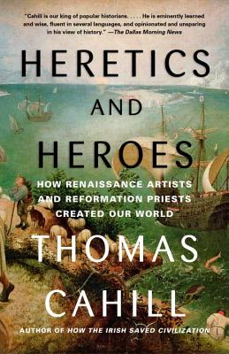 Heretics and Heroes: How Renaissance Artists and Reformation Priests Created Our World - Cahill, Thomas