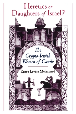 Heretics or Daughters of Israel?: The Crypto-Jewish Women of Castile - Melammed, Renee Levine