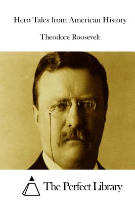 Hero Tales from American History - Roosevelt, Theodore, and The Perfect Library (Editor)