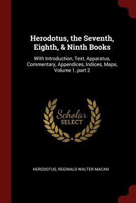 Herodotus, the Seventh, Eighth, & Ninth Books: With Introduction, Text, Apparatus, Commentary, Appendices, Indices, Maps, Volume 1, Part 2 - Herodotus, and Macan, Reginald Walter