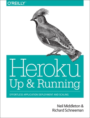 Heroku: Up and Running: Effortless Application Deployment and Scaling - Middleton, Neil, and Schneeman, Richard
