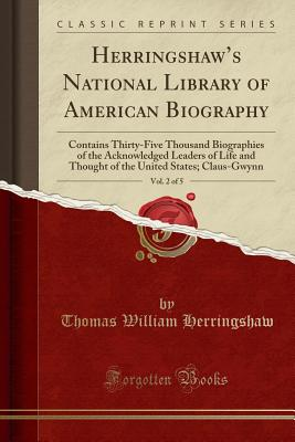 Herringshaw's National Library of American Biography, Vol. 2 of 5: Contains Thirty-Five Thousand Biographies of the Acknowledged Leaders of Life and Thought of the United States; Claus-Gwynn (Classic Reprint) - Herringshaw, Thomas William