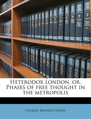 Heterodox London, Or, Phases of Free Thought in the Metropolis - Davies, Charles Maurice