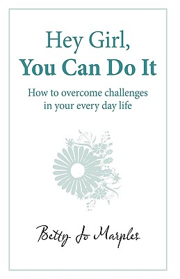 Hey Girl, You Can Do It: How to Overcome Challenges in Your Every Day Life - Marples, Betty Jo, and Betty Jo Marples, Jo Marples